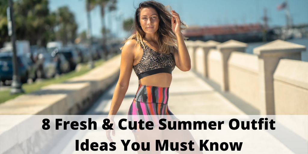 8 Fresh & Cute Summer Outfit Ideas You Must Know